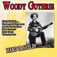 Hard Travelin'………. — Woody Guthrie