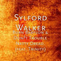 Burn Babylon & Don't Trouble Natty Dread. (feat. Trinity) — Trinity, Sylford Walker