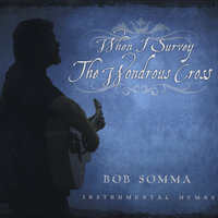 When I Survey the Wondrous Cross — Bob Somma