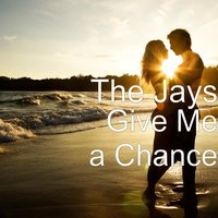 Give Me a Chance — The Jays