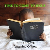 Time to Come to Jesus — Jone Roparte