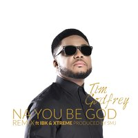 Na You Be God — Xtreme, IBK, TIM GODFREY