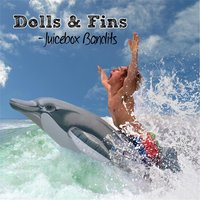 Dolls & Fins — Juicebox Bandits