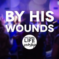 By His Wounds — Victory Life Worship