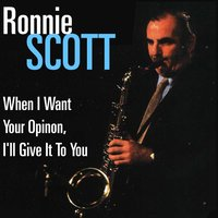 When I Want Your Opinion, I'll Give It To You — Ronnie Scott