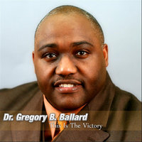 This Is The Victory — Dr. Gregory B. Ballard