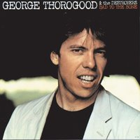 BAD TO THE BONE — George Thorogood & The Destroyers