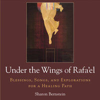 Under The Wings Of Rafa'el: Blessings, Songs, And Explorations For A Healing Path — Sharon Bernstein