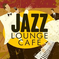 Jazz: Lounge Cafe — Café Lounge, Romantic Love Songs Academy, Chill Master, Café Lounge|Chill Master|Romantic Love Songs Academy