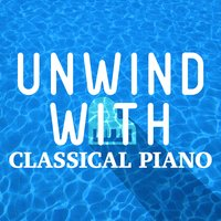 Unwind with Classical Piano — Piano Love Songs: Classic Easy Listening Piano Instrumental Music, Piano: Classical Relaxation, Relaxing Classical Piano Music, Relaxing Classical Piano Music|Piano Love Songs: Classic Easy Listening Piano Instrumental Music|Piano: Classical Relaxation