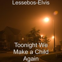 Toonight We Make a Child Again — Lessebos-Elvis