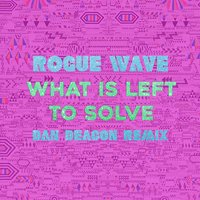 What Is Left to Solve — Rogue Wave, Dan Deacon