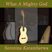 What a Mighty God — Sorotina Katambarwa