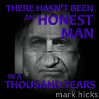 There Hasn't Been an Honest Man in a Thousand Years — Mark Hicks