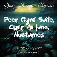 Grieg, Debussy, Chopin: Peer Gynt Suite, Clair De Lune, Nocturnes & Other Highlights from Famous Works — сборник