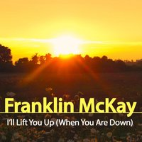 I'll Lift You Up (When You Are Down) — Franklin McKay