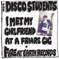I Met My Girlfriend At A Friars Gig / Fire At Earth Records — The Disco Students
