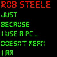 Just Because I Use a PC... Doesn't Mean I Am — Rob Steele