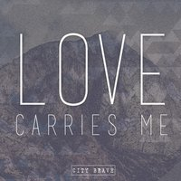 Love Carries Me — City Brave