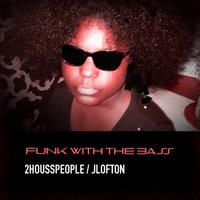 Funk with the Bass — 2Housspeople, JLofton