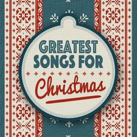 Greatest Songs for Christmas — Greatest Christmas Songs