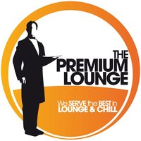 The Premium Lounge - We Serve the Best in Lounge & Chill — сборник
