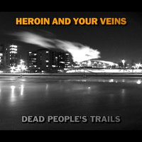 Dead People's Trails — Heroin And Your Veins