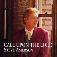 Call Upon The Lord — Steve Amerson