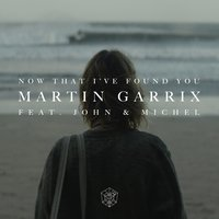 Now That I've Found You — Martin Garrix, John & Michel