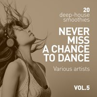 Never Miss A Chance To Dance (20 Deep-House Smoothies), Vol. 5 — сборник
