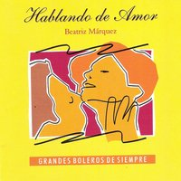 Hablando De Amor - Grandes Boleros de Siempre (Talking About Love - The Greatest Boleros Of All Times) — Beatriz Marquez
