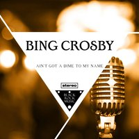 Ain't Got A Dime To My Name — Bing Crosby, Irving Berlin