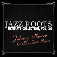 Jazz Roots Ultimate Collection, Vol. 36 — Johnny Mercer & The Pied Pipers