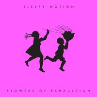 Flowers of Exhaustion — Sleepy Motion