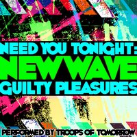 Need You Tonight: New Wave Guilty Pleasures — Troops of Tomorrow