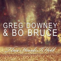 These Hands I Hold — Greg Downey, Bo Bruce