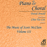 Piano & Choral: The Music of Scott McClain, Vol. 3 — David Arnold, Sanctuary Choir from Princeton Presbyterian Church, J. Christopher Pardini, Chiu-Tze Lin, CLF Choir from Westminster Choir College