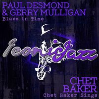 Iconic Jazz: Paul Desmond & Gerry Mulligan - Blues in Time / Chet Baker - Chet Baker Sings — Paul Desmond, Gerry Mulligan, Chet Baker, Paul Desmond | Gerry Mulligan | Chet Baker