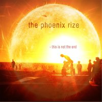 This Is Not the End — The Pheonix Rize, The Phoenix Rize