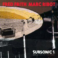 Subsonic 1. Sounds Of A Distant Epidsode — Fred Frith, Marc Ribot