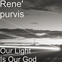 Our Light Is Our God — Rene' purvis