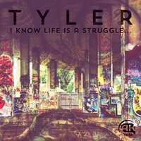 I Know Life Is a Struggle ... — Tyler