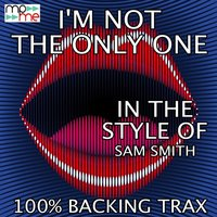 I'm Not The Only One — 100% Backing Trax