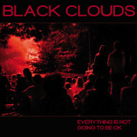 Everything Is Not Going to Be Ok — Black Clouds