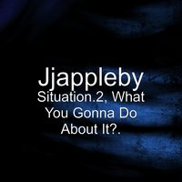 Situation.2, What You Gonna Do About It?. — Jjappleby