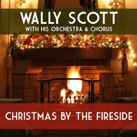 Christmas by the Fireside — Wally Scott and His Orchestra, Wally Scott and His Chorus, Wally Scott, his Orchestra & Chorus