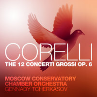 Corelli: The 12 Concerti Grossi, Op. 6 — Gennady Tcherkasov, Moscow Conservatory Chamber Orchestra, Moscow Conservatory Chamber Orchestra and Gennady Tcherkasov