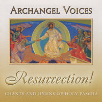 Resurrection! Orthodox Chants and Hymns of Holy Pascha — Archangel Voices