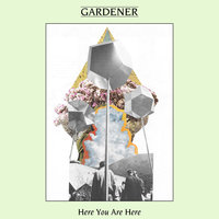 Here You Are Here — Gardener