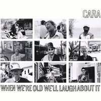 When We're Old We'll Laugh About It — Cara
